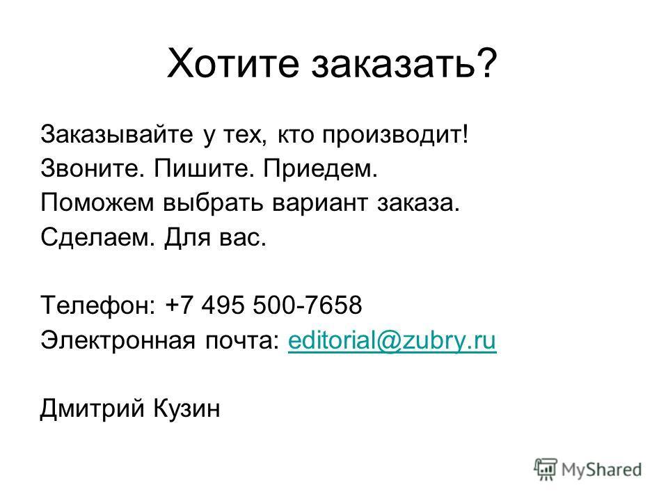 Хотите заказать? Заказывайте у тех, кто производит! Звоните. Пишите. Приедем. Поможем выбрать вариант заказа. Сделаем. Для вас. Телефон: +7 495 500-7658 Электронная почта: editorial@zubry.rueditorial@zubry.ru Дмитрий Кузин