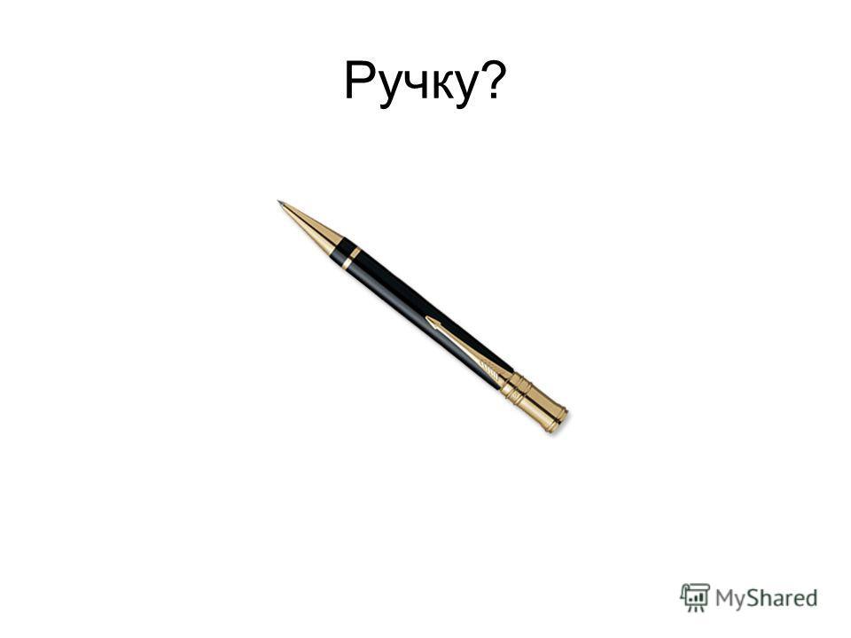 Ручку?