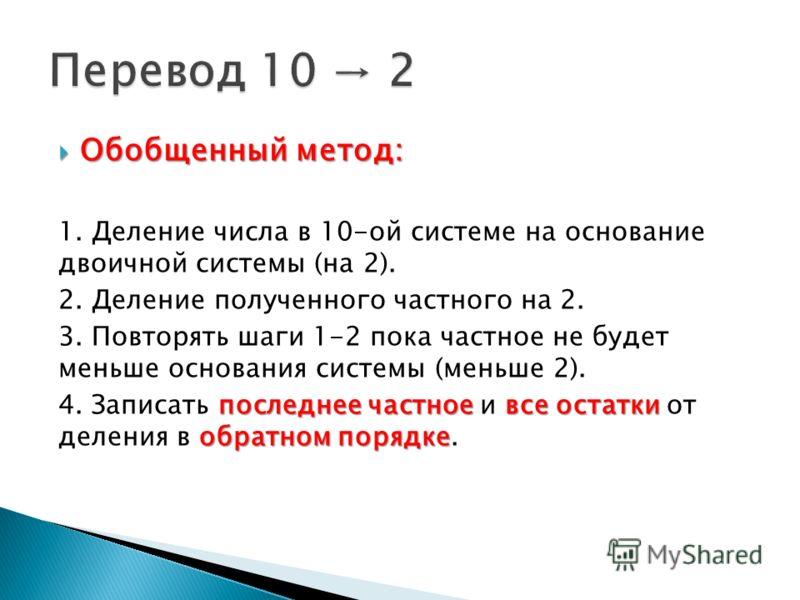Обобщенный метод: Обобщенный метод: 1. Деление числа в 10-ой системе на основание двоичной системы (на 2). 2. Деление полученного частного на 2. 3. Повторять шаги 1-2 пока частное не будет меньше основания системы (меньше 2). последнее частное все ос