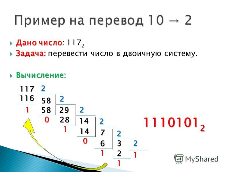 Дано число Дано число: 117 2 Задача: Задача: перевести число в двоичную систему. Вычисление: Вычисление: 117 2 116 1 58 2 5829 0 2 28 1 14 2 14 0 7 2 6 1 32 2 1 1 1110101 2