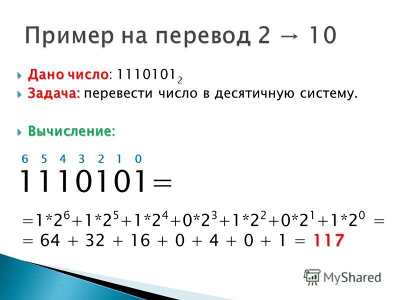 Дано число Дано число: 1110101 2 Задача: Задача: перевести число в десятичную систему. Вычисление: Вычисление: 1110101= 0123456 =1*2 6 +1*2 5 +1*2 4 +0*2 3 +1*2 2 +0*2 1 +1*2 0 = 117 = 64 + 32 + 16 + 0 + 4 + 0 + 1 = 117