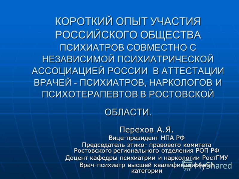 КОРОТКИЙ ОПЫТ УЧАСТИЯ РОССИЙСКОГО ОБЩЕСТВА ПСИХИАТРОВ СОВМЕСТНО С НЕЗАВИСИМОЙ ПСИХИАТРИЧЕСКОЙ АССОЦИАЦИЕЙ РОССИИ В АТТЕСТАЦИИ ВРАЧЕЙ - ПСИХИАТРОВ, НАРКОЛОГОВ И ПСИХОТЕРАПЕВТОВ В РОСТОВСКОЙ ОБЛАСТИ. Перехов А.Я. Вице-президент НПА РФ Председатель этик