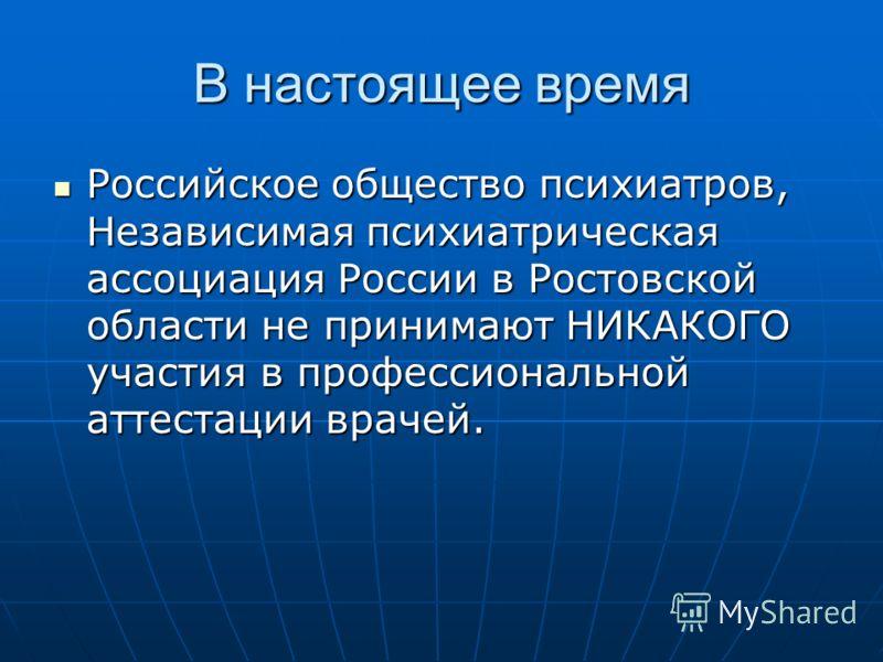 В настоящее время Российское общество психиатров, Независимая психиатрическая ассоциация России в Ростовской области не принимают НИКАКОГО участия в профессиональной аттестации врачей. Российское общество психиатров, Независимая психиатрическая ассоц