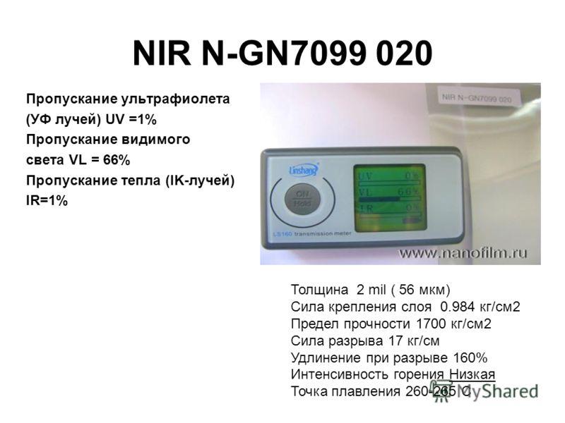 NIR N-GN7099 020 Пропускание ультрафиолета (УФ лучей) UV =1% Пропускание видимого света VL = 66% Пропускание тепла (IK-лучей) IR=1% Толщина 2 mil ( 56 мкм) Сила крепления слоя 0.984 кг/см2 Предел прочности 1700 кг/см2 Сила разрыва 17 кг/см Удлинение