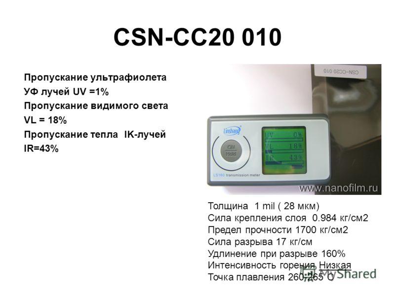 CSN-CC20 010 Пропускание ультрафиолета УФ лучей UV =1% Пропускание видимого света VL = 18% Пропускание тепла IK-лучей IR=43% Толщина 1 mil ( 28 мкм) Сила крепления слоя 0.984 кг/см2 Предел прочности 1700 кг/см2 Сила разрыва 17 кг/см Удлинение при раз