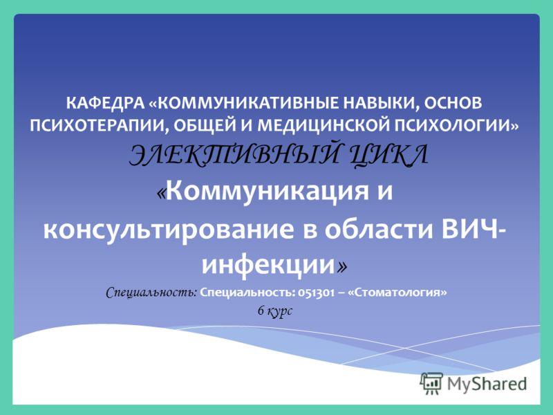 КАФЕДРА «КОММУНИКАТИВНЫЕ НАВЫКИ, ОСНОВ ПСИХОТЕРАПИИ, ОБЩЕЙ И МЕДИЦИНСКОЙ ПСИХОЛОГИИ» ЭЛЕКТИВНЫЙ ЦИКЛ « Коммуникация и консультирование в области ВИЧ- инфекции » Специальность: Специальность: 051301 – «Стоматология» 6 курс