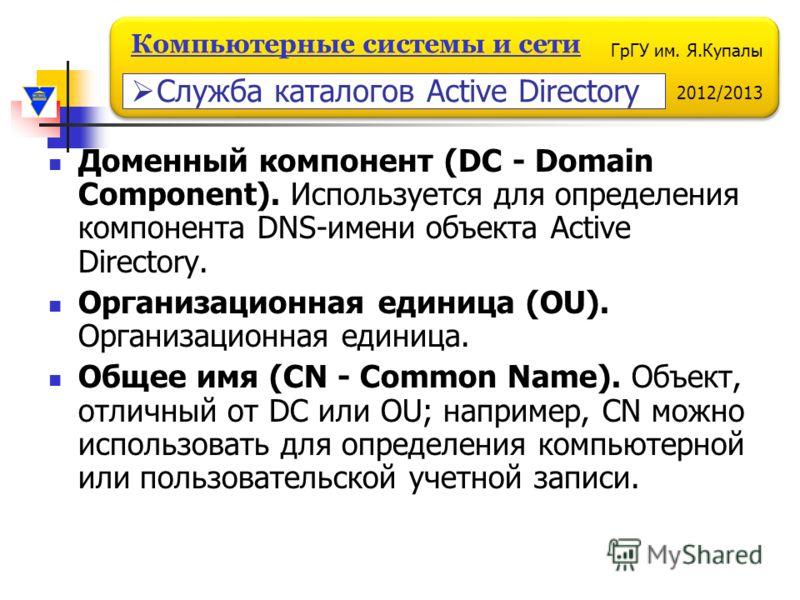 ГрГУ им. Я.Купалы 2012/2013 Компьютерные системы и сети Доменный компонент (DC - Domain Component). Используется для определения компонента DNS-имени объекта Active Directory. Организационная единица (OU). Организационная единица. Общее имя (CN - Com