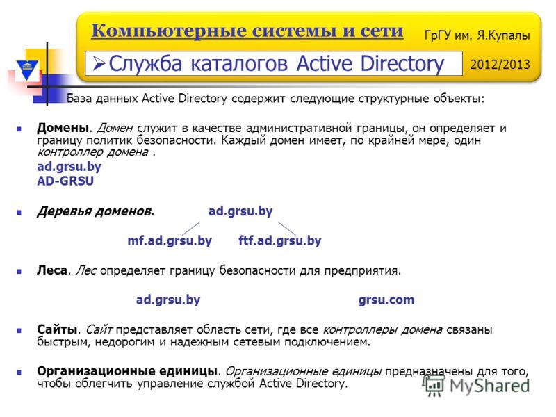 ГрГУ им. Я.Купалы 2012/2013 Компьютерные системы и сети База данных Active Directory содержит следующие структурные объекты: Домены. Домен служит в качестве административной границы, он определяет и границу политик безопасности. Каждый домен имеет, п