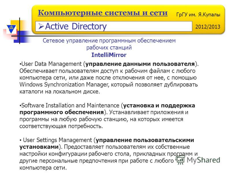 ГрГУ им. Я.Купалы 2012/2013 Компьютерные системы и сети User Data Management (управление данными пользователя). Обеспечивает пользователям доступ к рабочим файлам с любого компьютера сети, или даже после отключения от нее, с помощью Windows Synchroni