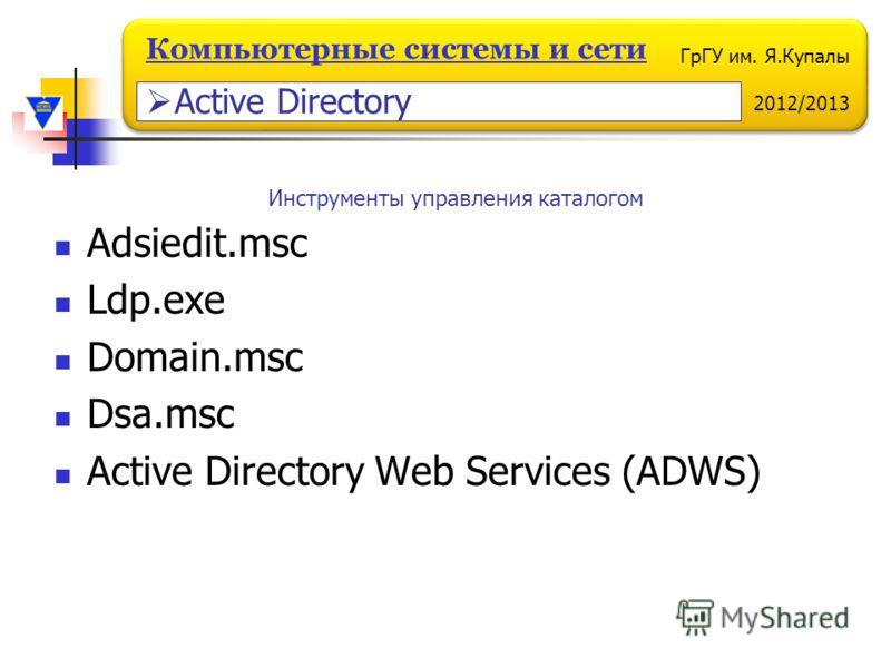 ГрГУ им. Я.Купалы 2012/2013 Компьютерные системы и сети Adsiedit.msc Ldp.exe Domain.msc Dsa.msc Active Directory Web Services (ADWS) Инструменты управления каталогом Active Directory