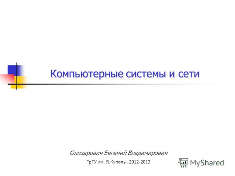 Олизарович Евгений Владимирович ГрГУ им. Я.Купалы. 2012-2013 Компьютерные системы и сети