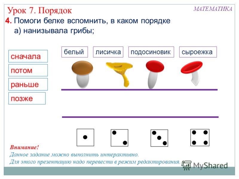 4. Помоги белке вспомнить, в каком порядке сначала потом раньше позже Внимание! Данное задание можно выполнить интерактивно. Для этого презентацию надо перевести в режим редактирования. а) нанизывала грибы; МАТЕМАТИКА Урок 7. Порядок белыйподосиновик