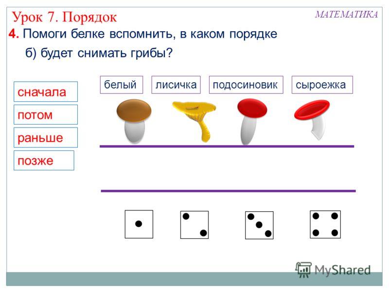 сначала потом раньше позже МАТЕМАТИКА Урок 7. Порядок б) будет снимать грибы? 4. Помоги белке вспомнить, в каком порядке белыйподосиновиклисичкасыроежка
