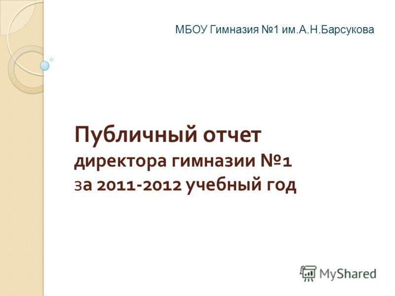 Публичный отчет директора гимназии 1 за 2011-2012 учебный год МБОУ Гимназия 1 им.А.Н.Барсукова