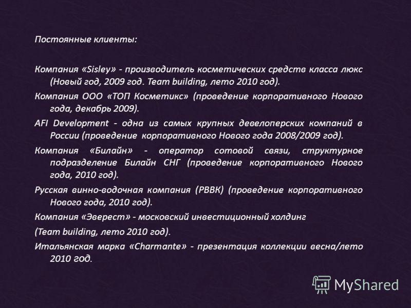 Поcтоянные клиенты: Компания « Sisley » - производитель косметических средств класса люкс (Новый год, 2009 год. Team building, лето 2010 год). Компания ООО «ТОП Косметикс» (проведение корпоративного Нового года, декабрь 2009). AFI Development - одна