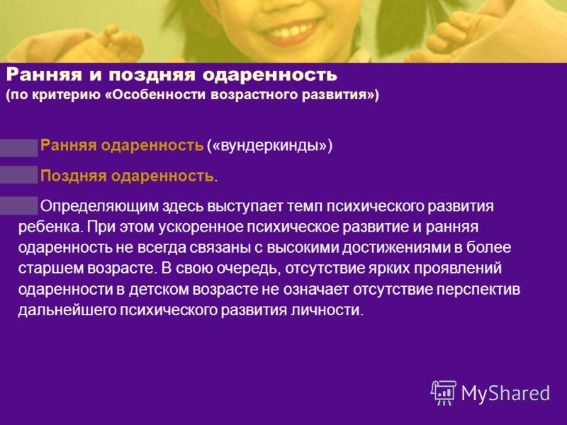 Ранняя и поздняя одаренность (по критерию «Особенности возрастного развития») Ранняя одаренность («вундеркинды») Поздняя одаренность. Определяющим здесь выступает темп психического развития ребенка. При этом ускоренное психическое развитие и ранняя о