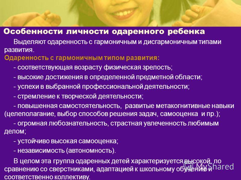 Особенности личности одаренного ребенка Выделяют одаренность с гармоничным и дисгармоничным типами развития. Одаренность с гармоничным типом развития: - соответствующая возрасту физическая зрелость; - высокие достижения в определенной предметной обла
