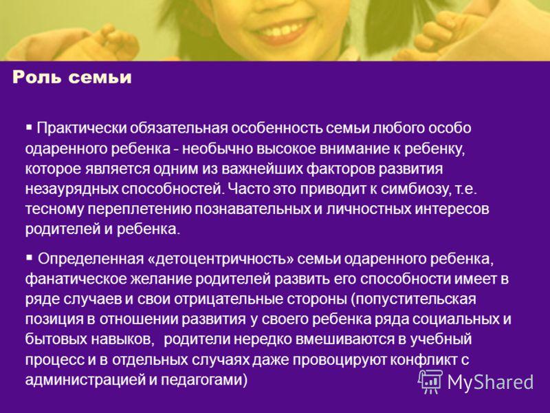 Роль семьи Практически обязательная особенность семьи любого особо одаренного ребенка - необычно высокое внимание к ребенку, которое является одним из важнейших факторов развития незаурядных способностей. Часто это приводит к симбиозу, т.е. тесному п