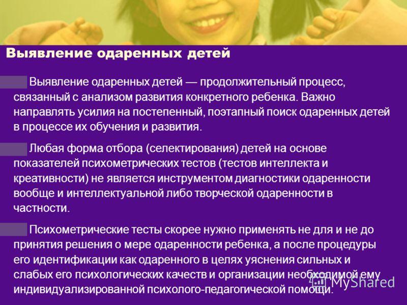 Выявление одаренных детей Выявление одаренных детей продолжительный процесс, связанный с анализом развития конкретного ребенка. Важно направлять усилия на постепенный, поэтапный поиск одаренных детей в процессе их обучения и развития. Любая форма отб