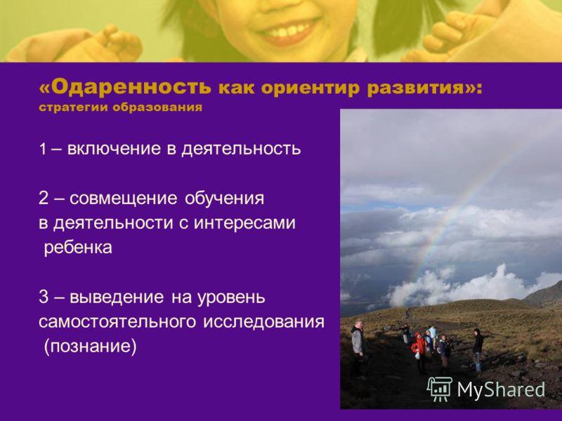 « Одаренность как ориентир развития»: стратегии образования 1 – включение в деятельность 2 – совмещение обучения в деятельности с интересами ребенка 3 – выведение на уровень самостоятельного исследования (познание)