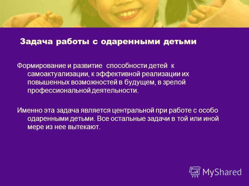 Задача работы с одаренными детьми Формирование и развитие способности детей к самоактуализации, к эффективной реализации их повышенных возможностей в будущем, в зрелой профессиональной деятельности. Именно эта задача является центральной при работе с