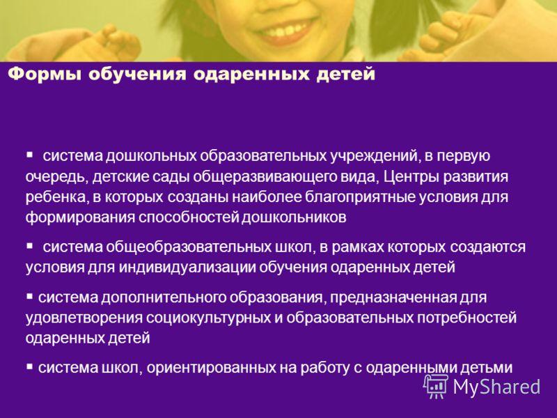 Формы обучения одаренных детей система дошкольных образовательных учреждений, в первую очередь, детские сады общеразвивающего вида, Центры развития ребенка, в которых созданы наиболее благоприятные условия для формирования способностей дошкольников с