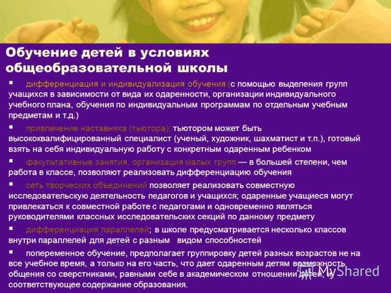 Обучение детей в условиях общеобразовательной школы дифференциация и индивидуализация обучения (с помощью выделения групп учащихся в зависимости от вида их одаренности, организации индивидуального учебного плана, обучения по индивидуальным программам
