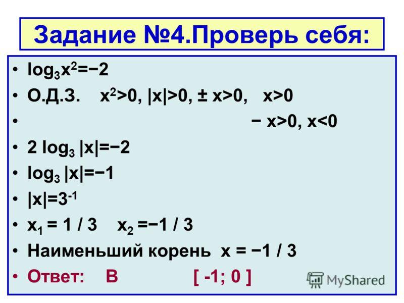 Задание 4.Проверь себя: log 3 x 2 =2 О.Д.З. x 2 >0, |x|>0, ± x>0, x>0 x>0, x