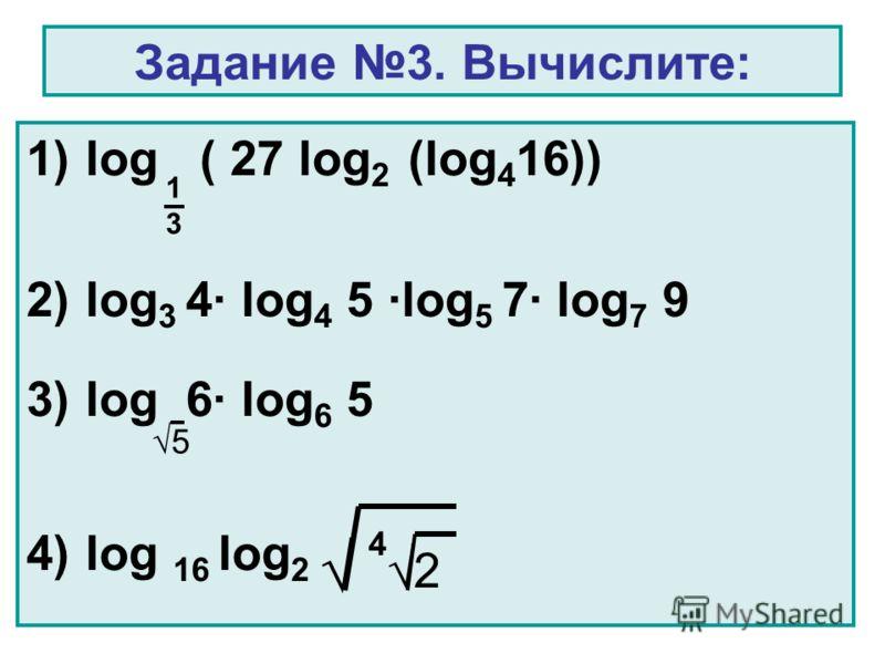 Задание 3. Вычислите: 1)log ( 27 log 2 (log 4 16)) 2)log 3 4 log 4 5 log 5 7 log 7 9 3)log 6 log 6 5 4)log 16 log 2 4 2 1313 5