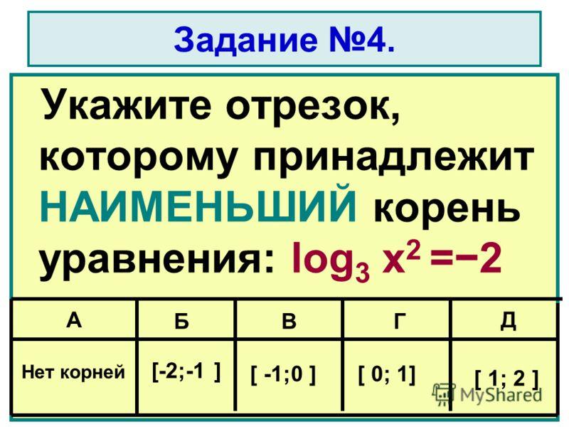 Задание 4. Укажите отрезок, которому принадлежит НАИМЕНЬШИЙ корень уравнения: log 3 x 2 =2 A БВГ Д Нет корней [-2;-1] [ -1;0 ][ 0; 1] [ 1; 2 ]