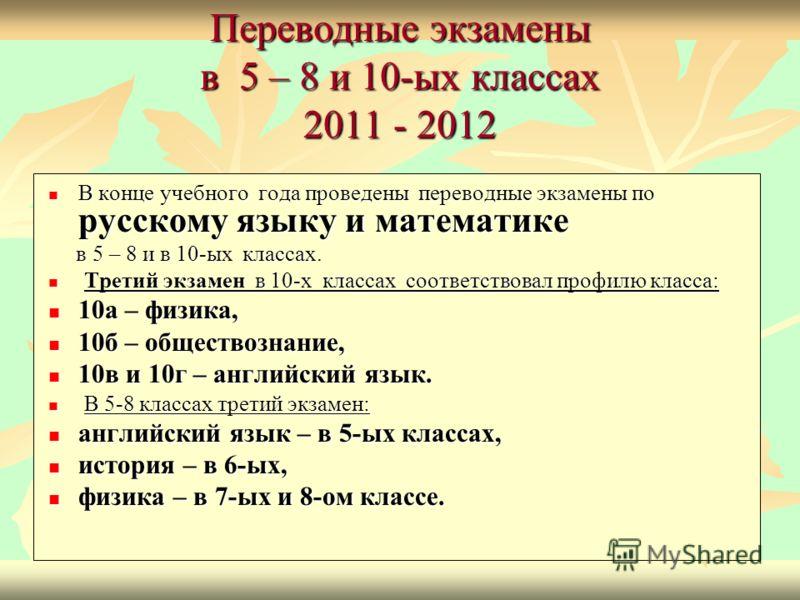 Переводные экзамены в 5 – 8 и 10-ых классах 2011 - 2012 В конце учебного года проведены переводные экзамены по русскому языку и математике В конце учебного года проведены переводные экзамены по русскому языку и математике в 5 – 8 и в 10-ых классах. в