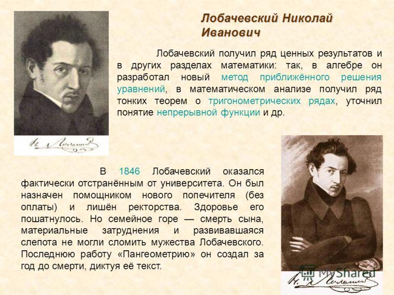 В 1846 Лобачевский оказался фактически отстранённым от университета. Он был назначен помощником нового попечителя (без оплаты) и лишён ректорства. Здоровье его пошатнулось. Но семейное горе смерть сына, материальные затруднения и развивавшаяся слепот