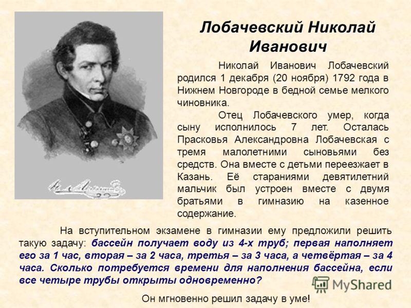 Лобачевский Николай Иванович Николай Иванович Лобачевский родился 1 декабря (20 ноября) 1792 года в Нижнем Новгороде в бедной семье мелкого чиновника. Отец Лобачевского умер, когда сыну исполнилось 7 лет. Осталась Прасковья Александровна Лобачевская