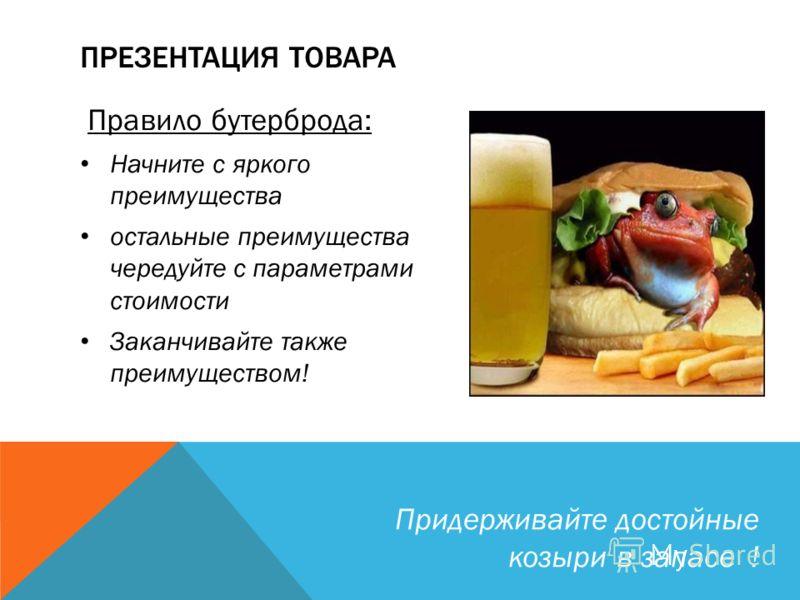 Правило бутерброда: Начните с яркого преимущества остальные преимущества чередуйте с параметрами стоимости Заканчивайте также преимуществом! ПРЕЗЕНТАЦИЯ ТОВАРА Придерживайте достойные козыри в запасе !