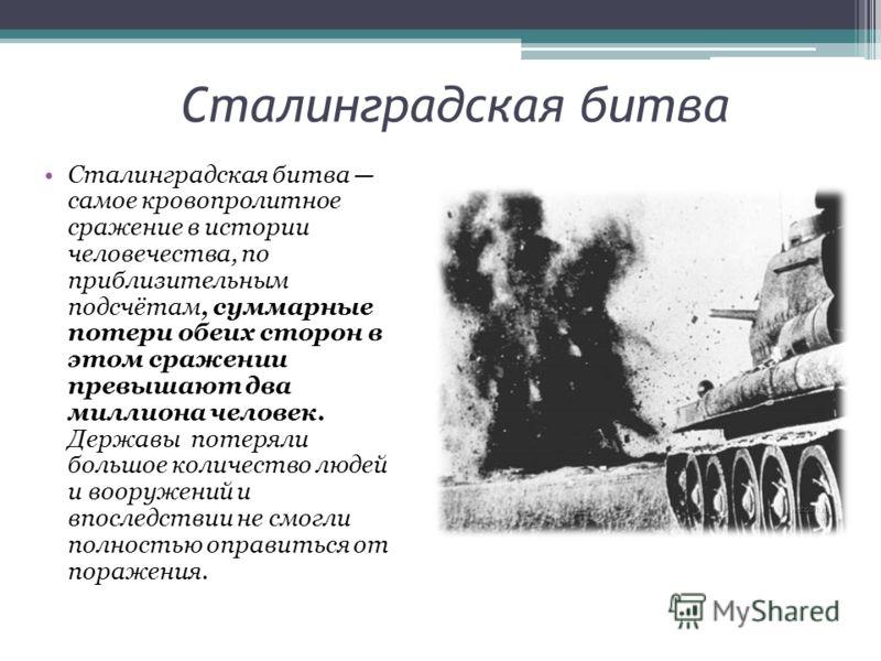 Сталинградская битва Сталинградская битва самое кровопролитное сражение в истории человечества, по приблизительным подсчётам, суммарные потери обеих сторон в этом сражении превышают два миллиона человек. Державы потеряли большое количество людей и во