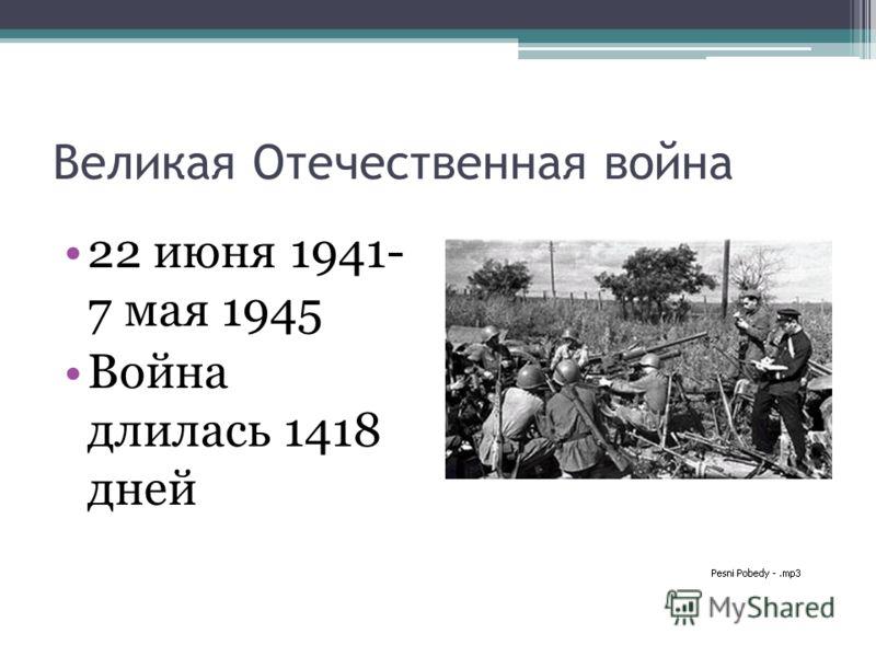 Великая Отечественная война 22 июня 1941- 7 мая 1945 Война длилась 1418 дней