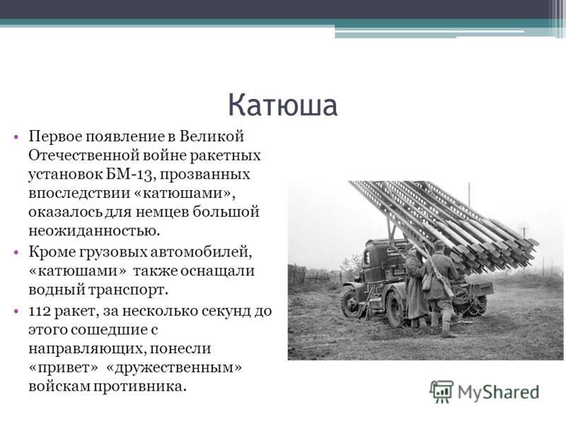Катюша Первое появление в Великой Отечественной войне ракетных установок БМ-13, прозванных впоследствии «катюшами», оказалось для немцев большой неожиданностью. Кроме грузовых автомобилей, «катюшами» также оснащали водный транспорт. 112 ракет, за нес