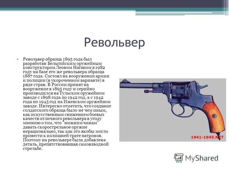 Револьвер Револьвер образца 1895 года был разработан Бельгийским оружейным конструктором Леоном Наганом в 1982 году на базе его же револьвера образца 1887 года. Состоял на вооружении армии и полиции (в укороченном варианте) в ряде стран. В России при