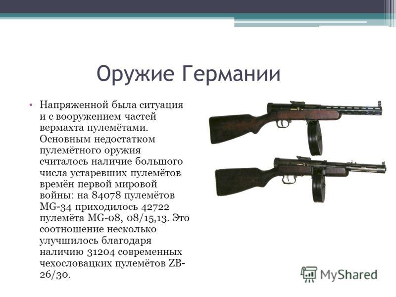 Оружие Германии Напряженной была ситуация и с вооружением частей вермахта пулемётами. Основным недостатком пулемётного оружия считалось наличие большого числа устаревших пулемётов времён первой мировой войны: на 84078 пулемётов MG-34 приходилось 4272