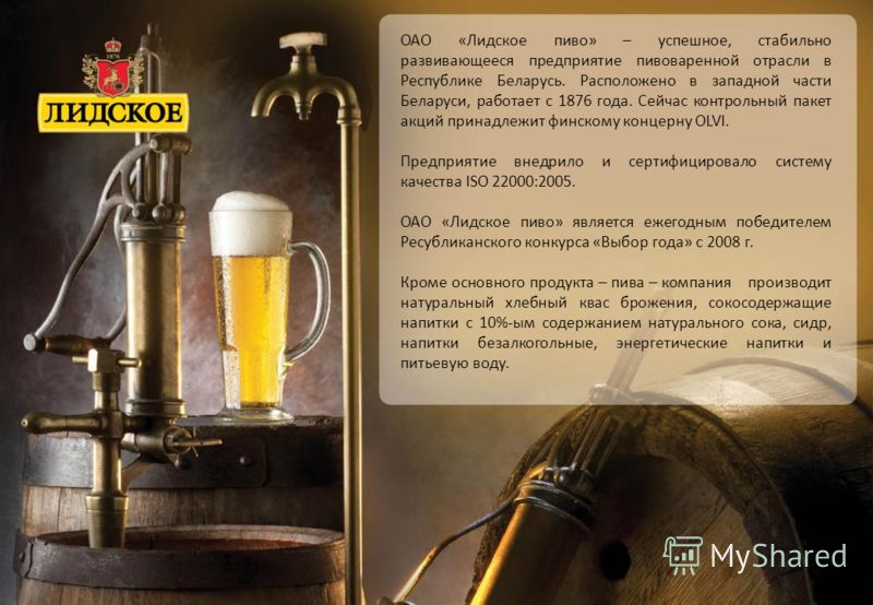 ОАО «Лидское пиво» – успешное, стабильно развивающееся предприятие пивоваренной отрасли в Республике Беларусь. Расположено в западной части Беларуси, работает с 1876 года. Сейчас контрольный пакет акций принадлежит финскому концерну OLVI. Предприятие