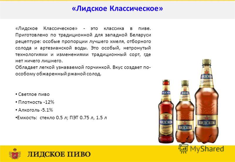 Светлое пиво Плотность -12% Алкоголь -5.1% Емкость: стекло 0.5 л; ПЭТ 0.75 л, 1.5 л «Лидское Классическое» «Лидское Классическое» - это классика в пиве. Приготовлено по традиционной для западной Беларуси рецептуре: особые пропорции лучшего хмеля, отб