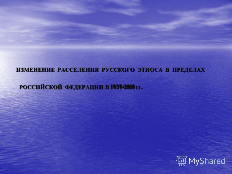 ИЗМЕНЕНИЕ РАССЕЛЕНИЯ РУССКОГО ЭТНОСА В ПРЕДЕЛАХ РОССИЙСКОЙ ФЕДЕРАЦИИ В 1959-2010 гг.