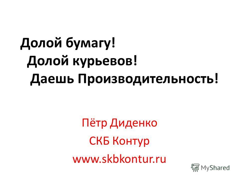 Долой бумагу! Долой курьеров! Даешь Производительность! Пётр Диденко СКБ Контур www.skbkontur.ru