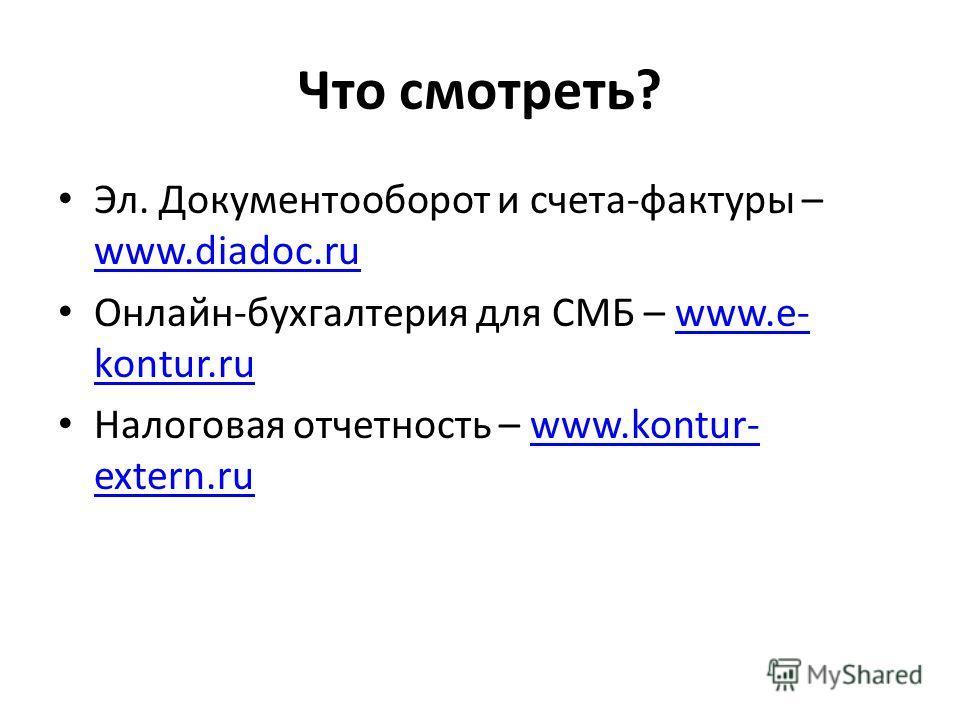 Что смотреть? Эл. Документооборот и счета-фактуры – www.diadoc.ru www.diadoc.ru Онлайн-бухгалтерия для СМБ – www.e- kontur.ruwww.e- kontur.ru Налоговая отчетность – www.kontur- extern.ruwww.kontur- extern.ru