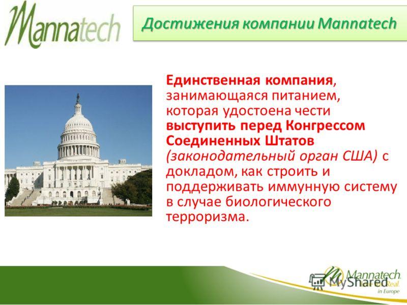 Достижения компании Mannatech Единственная компания, занимающаяся питанием, которая удостоена чести выступить перед Конгрессом Соединенных Штатов (законодательный орган США) с докладом, как строить и поддерживать иммунную систему в случае биологическ