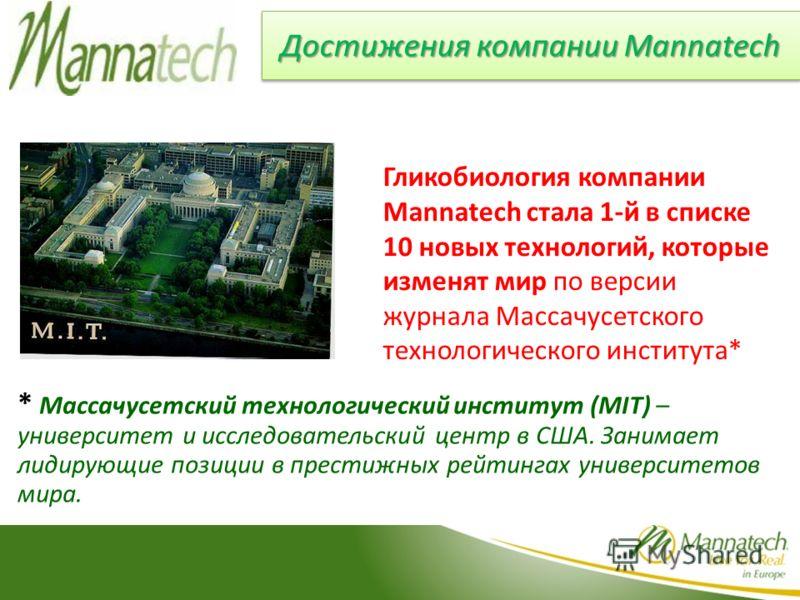 Достижения компании Mannatech Гликобиология компании Mannatech стала 1-й в списке 10 новых технологий, которые изменят мир по версии журнала Массачусетского технологического института* * Массачусетский технологический институт (MIT) – университет и и
