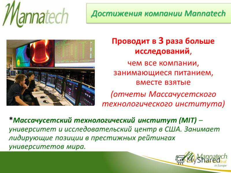 Достижения компании Mannatech Проводит в 3 раза больше исследований, чем все компании, занимающиеся питанием, вместе взятые (отчеты Массачусетского технологического института) * Массачусетский технологический институт (MIT) – университет и исследоват