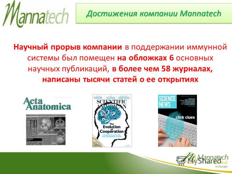 Достижения компании Mannatech Научный прорыв компании в поддержании иммунной системы был помещен на обложках 6 основных научных публикаций, в более чем 58 журналах, написаны тысячи статей о ее открытиях