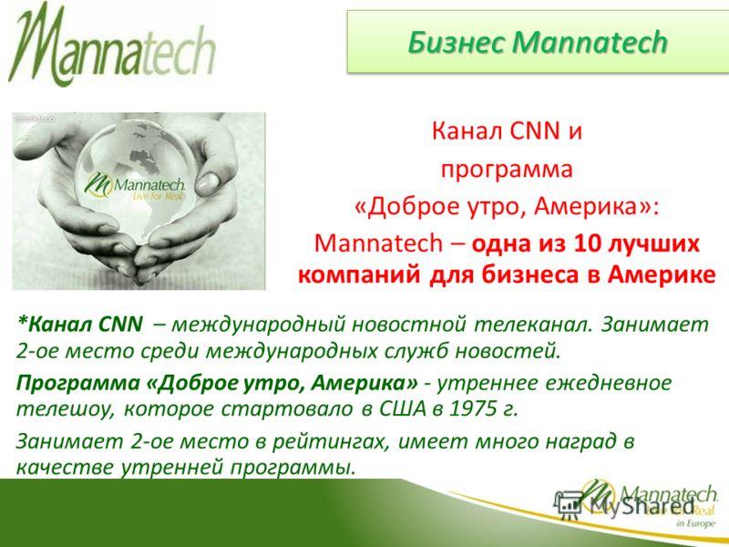 Бизнес Mannatech Канал CNN и программа «Доброе утро, Америка»: Mannatech – одна из 10 лучших компаний для бизнеса в Америке *Канал CNN – международный новостной телеканал. Занимает 2-ое место среди международных служб новостей. Программа «Доброе утро