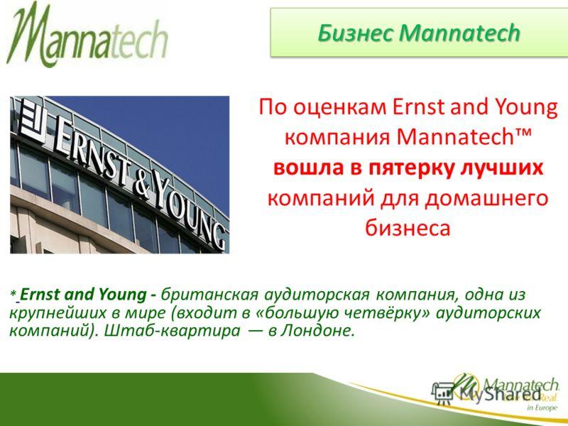 Бизнес Mannatech По оценкам Ernst and Young компания Mannatech вошла в пятерку лучших компаний для домашнего бизнеса * Ernst and Young - британская аудиторская компания, одна из крупнейших в мире (входит в «большую четвёрку» аудиторских компаний). Шт